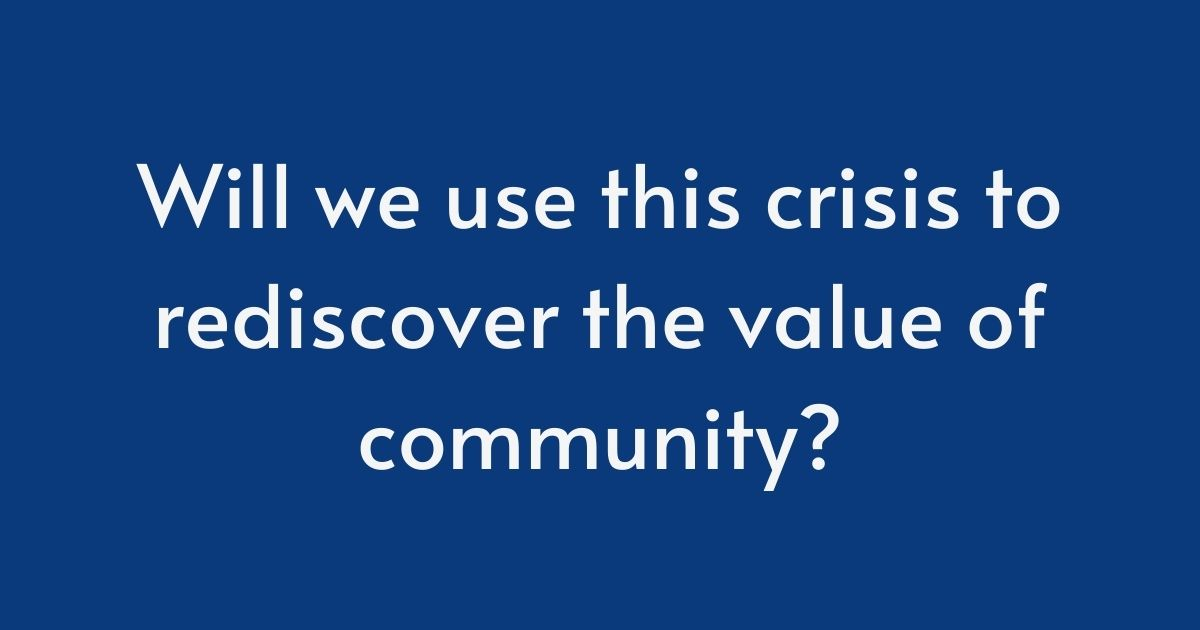 Will we use this crisis to rediscover the value of community?