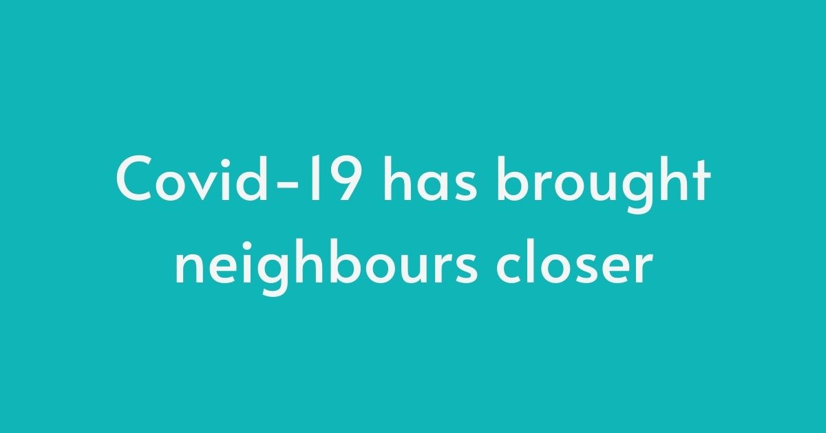 Covid-19 has brought neighbours closer